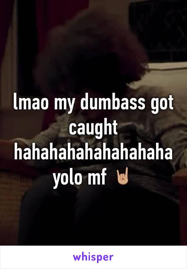 lmao my dumbass got caught hahahahahahahahaha yolo mf 🤘🏼