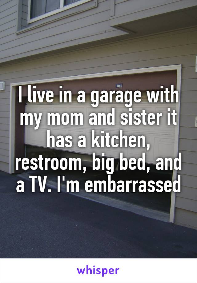 I live in a garage with my mom and sister it has a kitchen, restroom, big bed, and a TV. I'm embarrassed