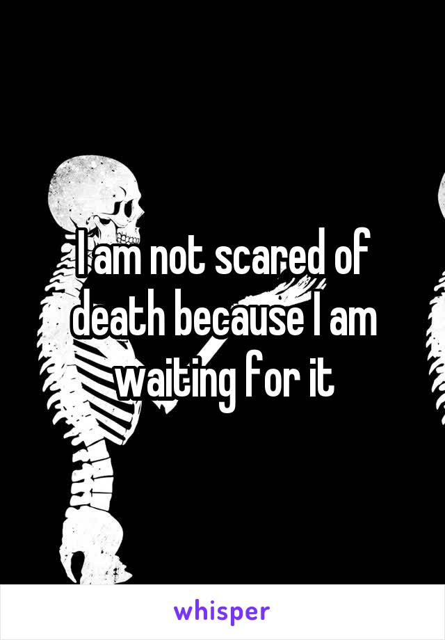 I am not scared of death because I am waiting for it