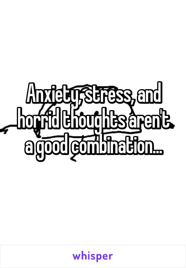 Anxiety, stress, and horrid thoughts aren't a good combination...