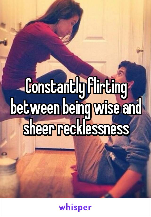 Constantly flirting between being wise and sheer recklessness
