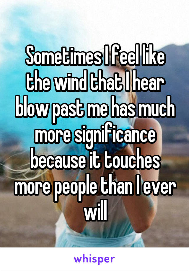 Sometimes I feel like the wind that I hear blow past me has much more significance because it touches more people than I ever will