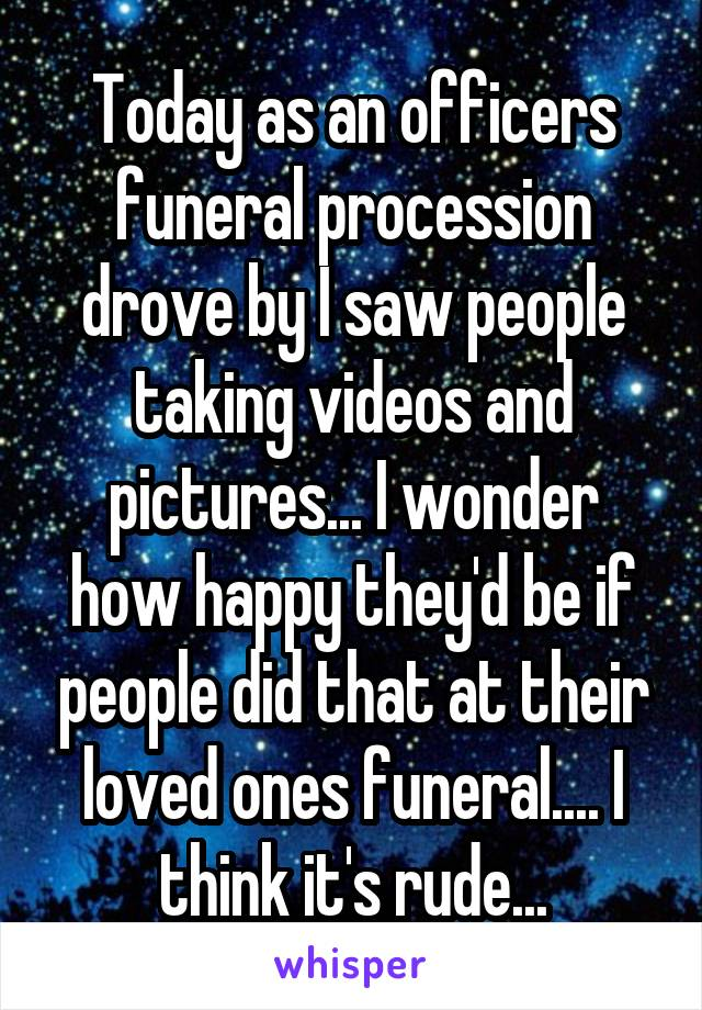 Today as an officers funeral procession drove by I saw people taking videos and pictures... I wonder how happy they'd be if people did that at their loved ones funeral.... I think it's rude...