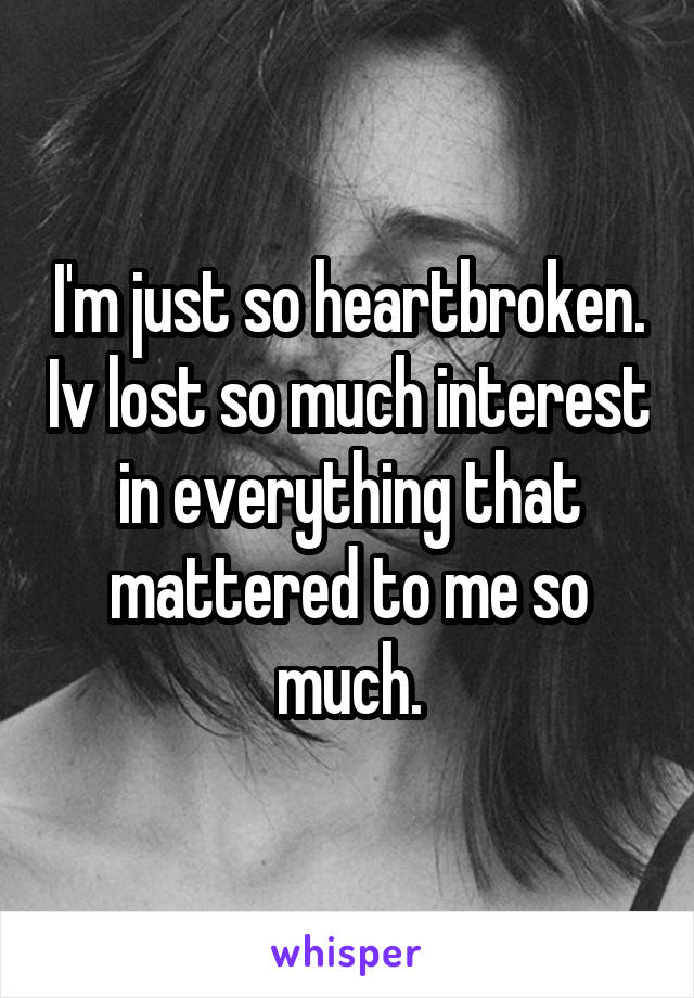I'm just so heartbroken. Iv lost so much interest in everything that mattered to me so much.