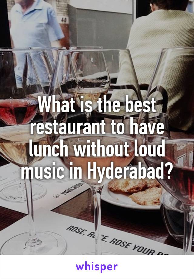 What is the best restaurant to have lunch without loud music in Hyderabad?