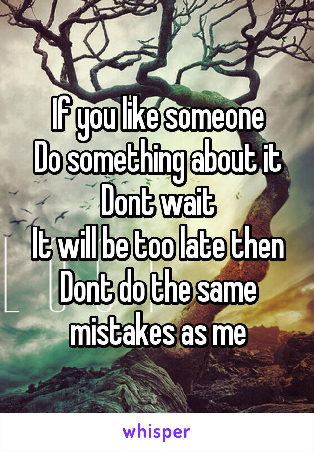 If you like someone Do something about it Dont wait It will be too late then Dont do the same mistakes as me