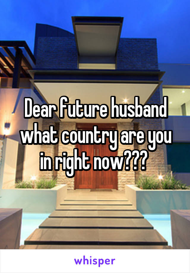 Dear future husband what country are you in right now???