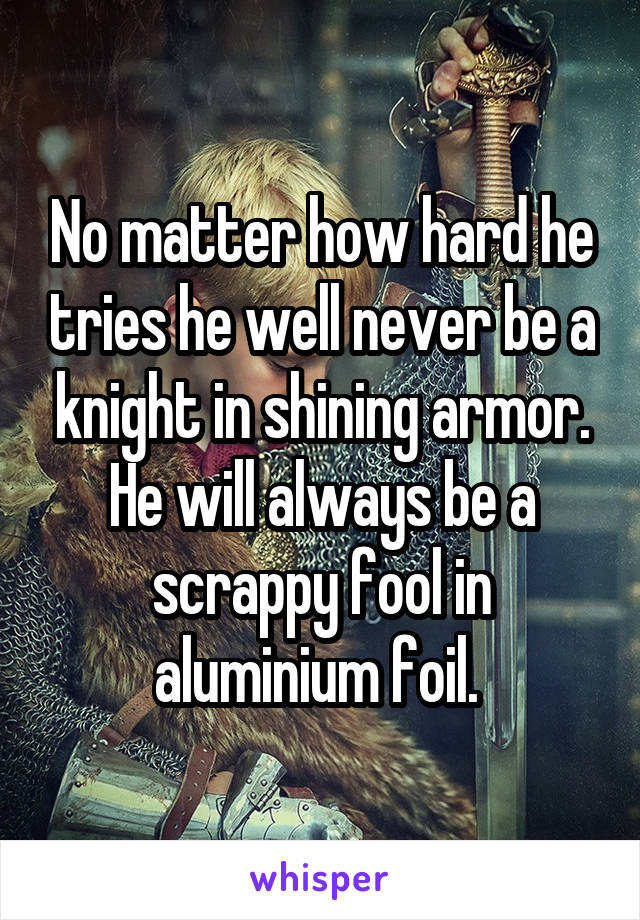 No matter how hard he tries he well never be a knight in shining armor. He will always be a scrappy fool in aluminium foil.
