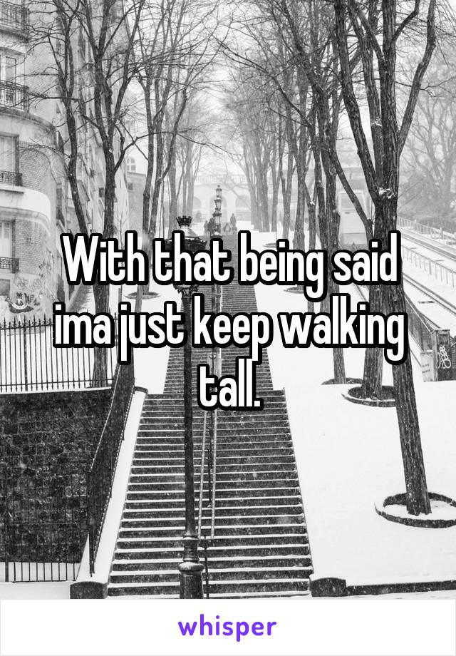 With that being said ima just keep walking tall.