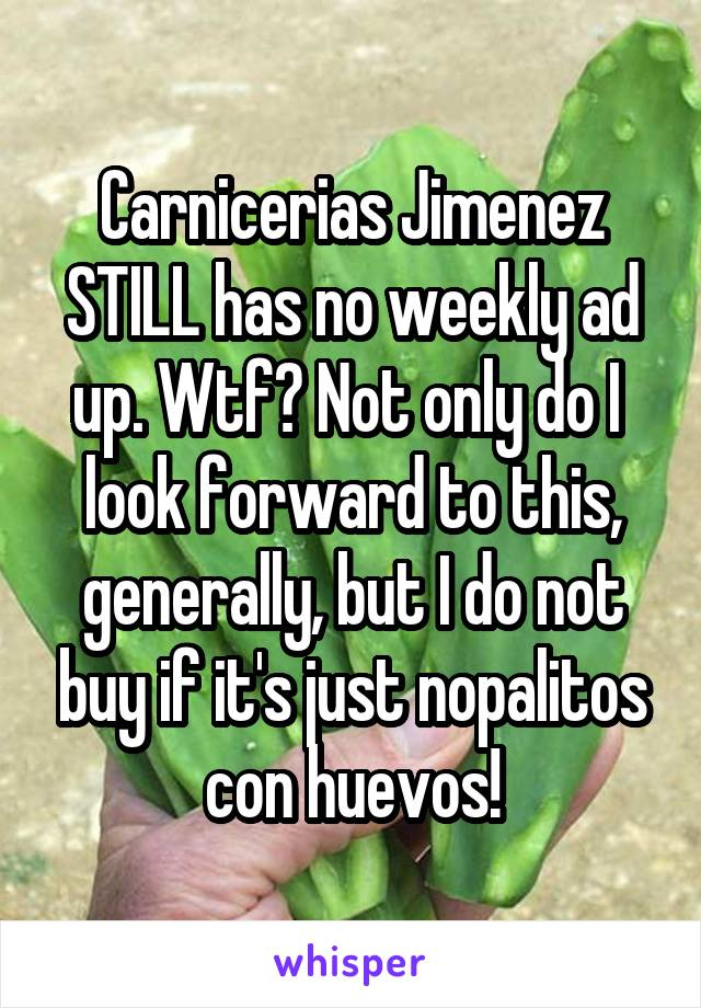 Carnicerias Jimenez STILL has no weekly ad up. Wtf? Not only do I  look forward to this, generally, but I do not buy if it's just nopalitos con huevos!