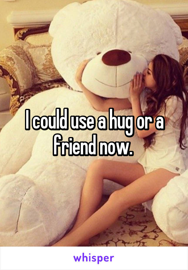 I could use a hug or a friend now.
