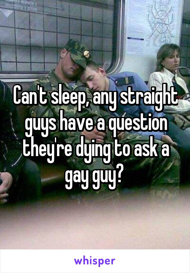 Can't sleep, any straight guys have a question they're dying to ask a gay guy?