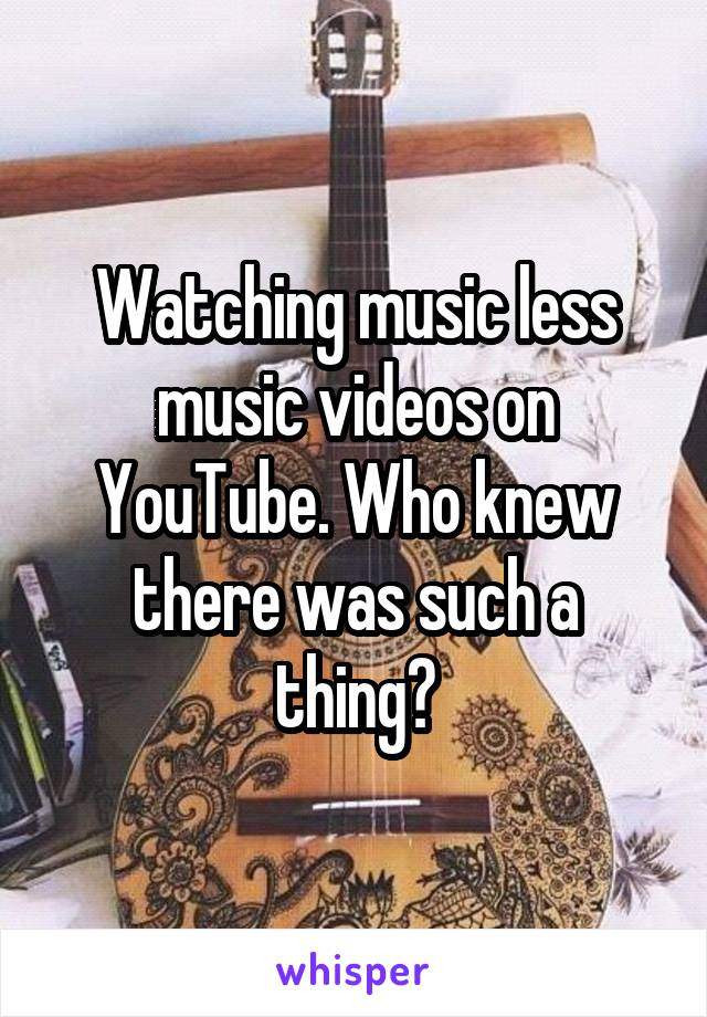Watching music less music videos on YouTube. Who knew there was such a thing?