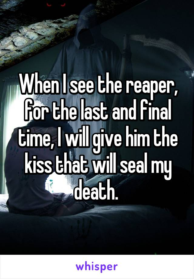 When I see the reaper, for the last and final time, I will give him the kiss that will seal my death.