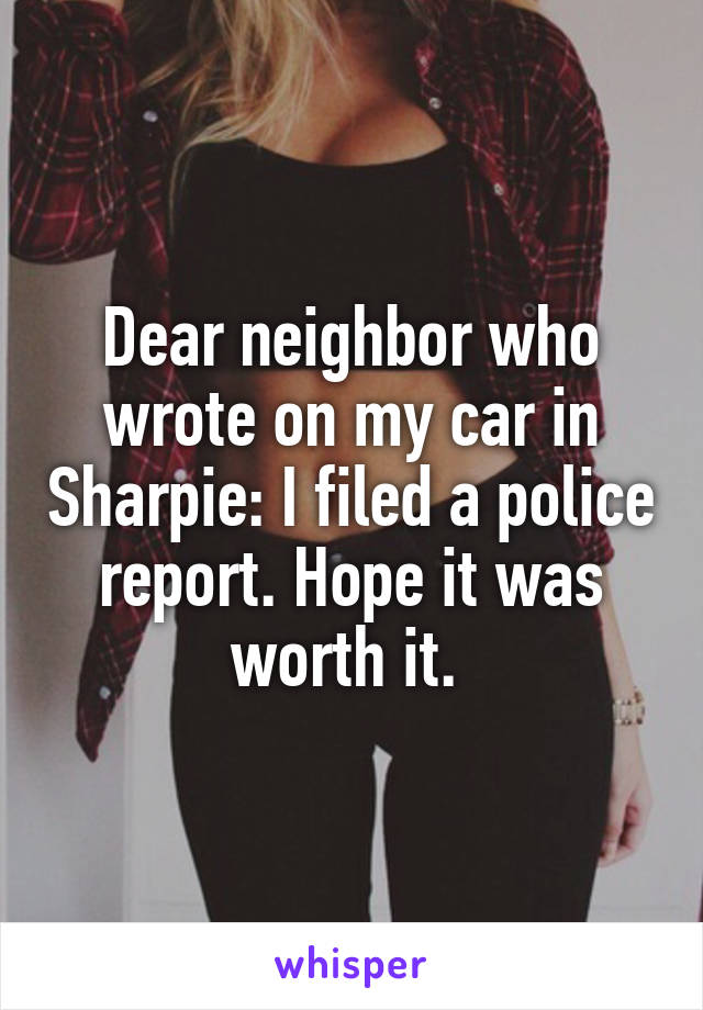 Dear neighbor who wrote on my car in Sharpie: I filed a police report. Hope it was worth it.