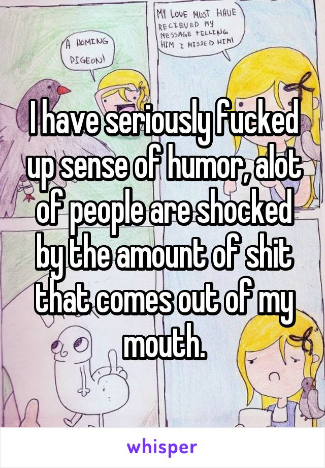 I have seriously fucked up sense of humor, alot of people are shocked by the amount of shit that comes out of my mouth.