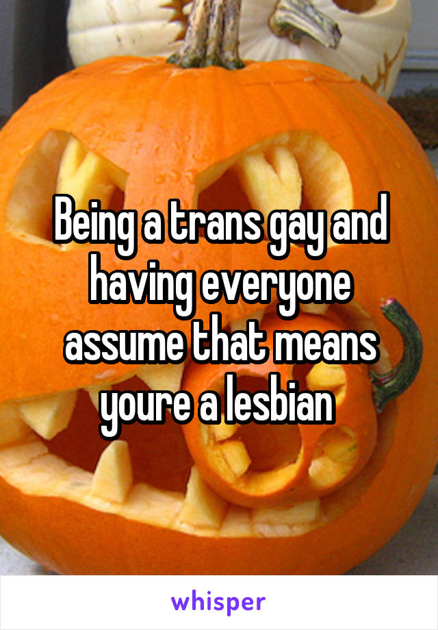 Being a trans gay and having everyone assume that means youre a lesbian