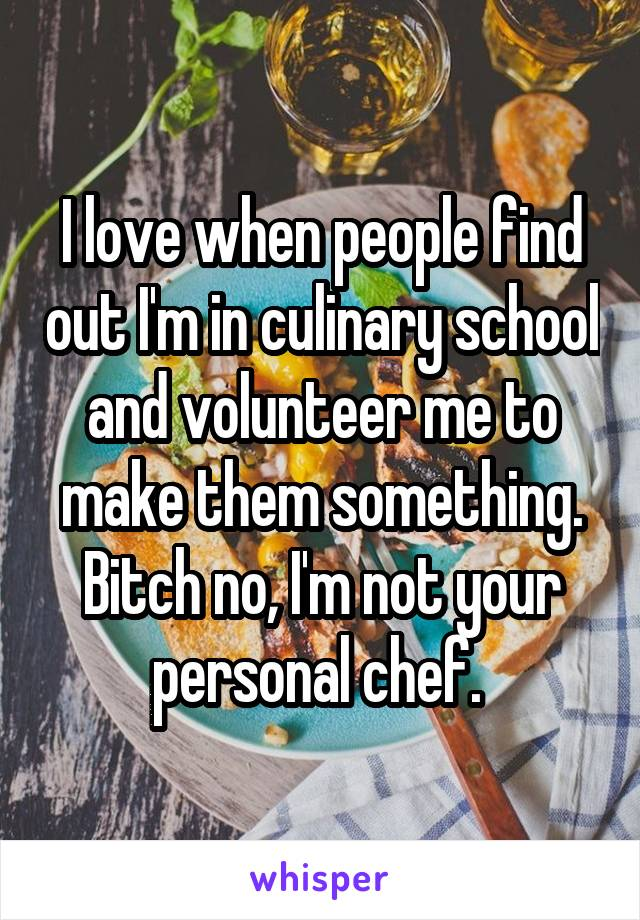 I love when people find out I'm in culinary school and volunteer me to make them something. Bitch no, I'm not your personal chef.