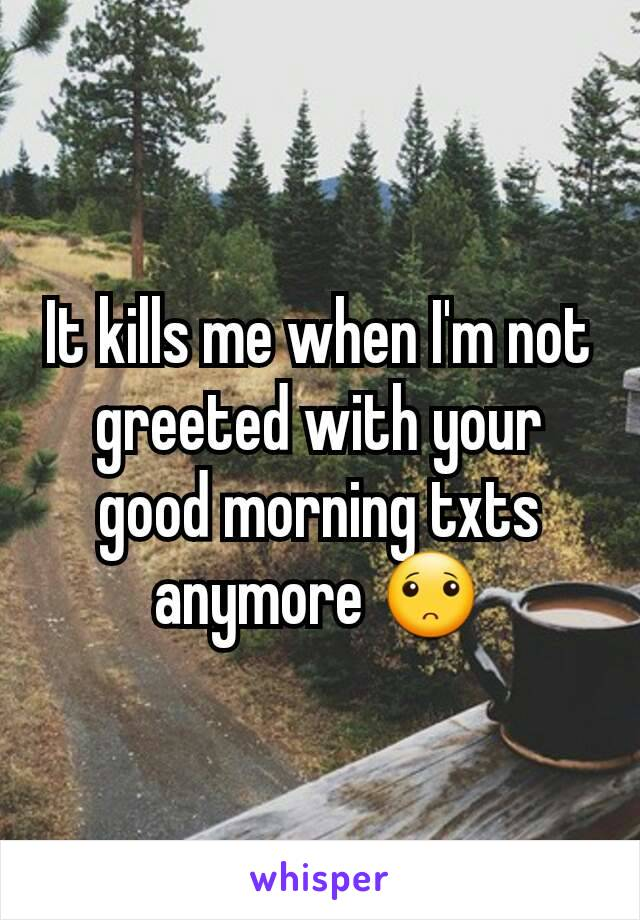 It kills me when I'm not greeted with your good morning txts anymore 🙁