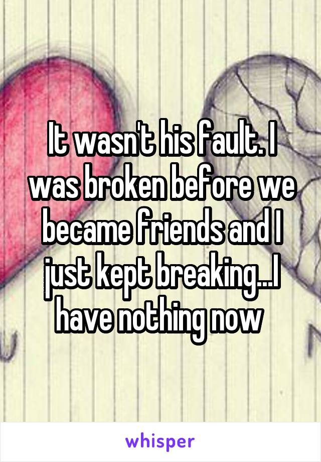 It wasn't his fault. I was broken before we became friends and I just kept breaking...I have nothing now