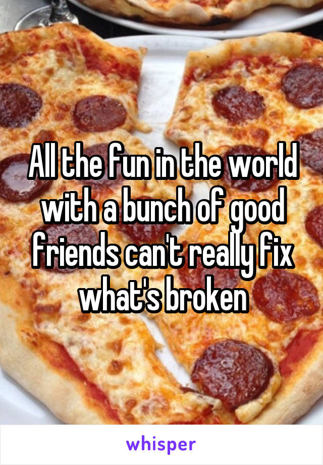 All the fun in the world with a bunch of good friends can't really fix what's broken