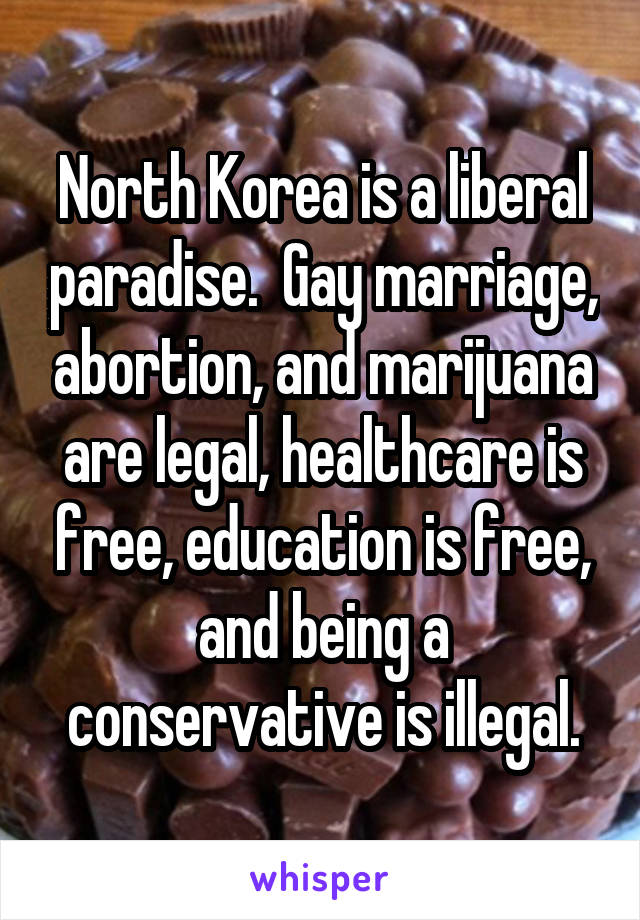 North Korea is a liberal paradise.  Gay marriage, abortion, and marijuana are legal, healthcare is free, education is free, and being a conservative is illegal.