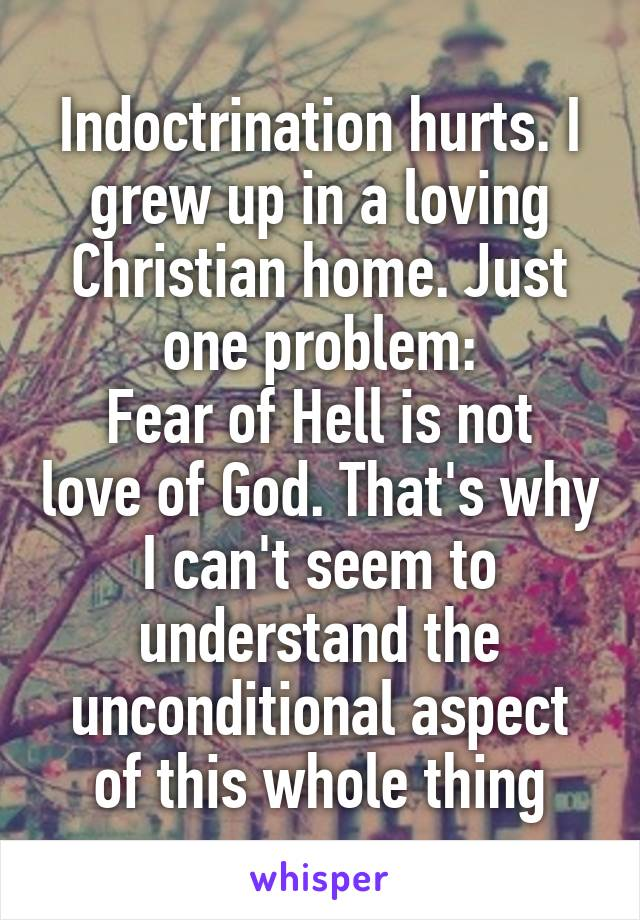 Indoctrination hurts. I grew up in a loving Christian home. Just one problem: Fear of Hell is not love of God. That's why I can't seem to understand the unconditional aspect of this whole thing
