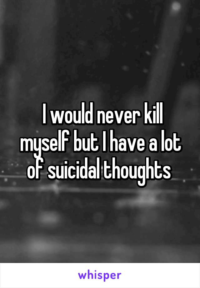 I would never kill myself but I have a lot of suicidal thoughts