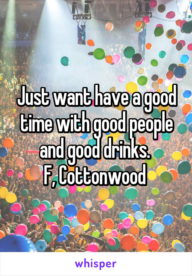 Just want have a good time with good people and good drinks.  F, Cottonwood