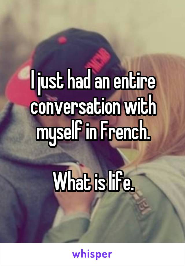 I just had an entire conversation with myself in French.  What is life.