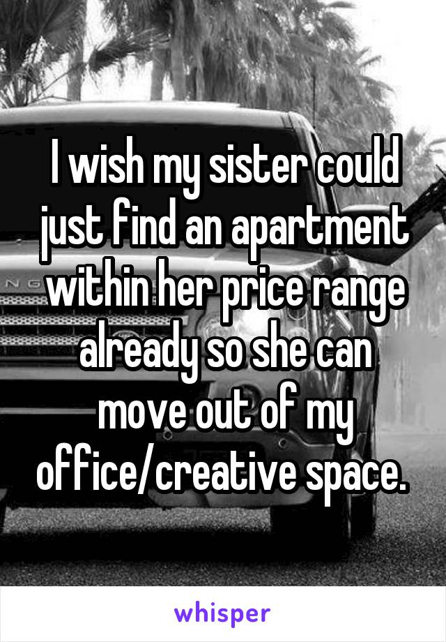 I wish my sister could just find an apartment within her price range already so she can move out of my office/creative space.