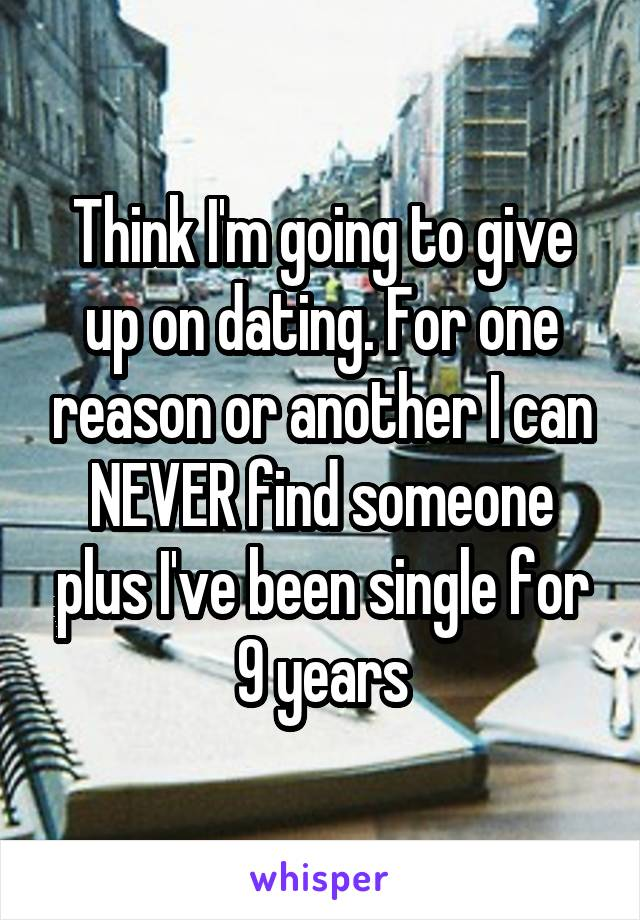 Think I'm going to give up on dating. For one reason or another I can NEVER find someone plus I've been single for 9 years