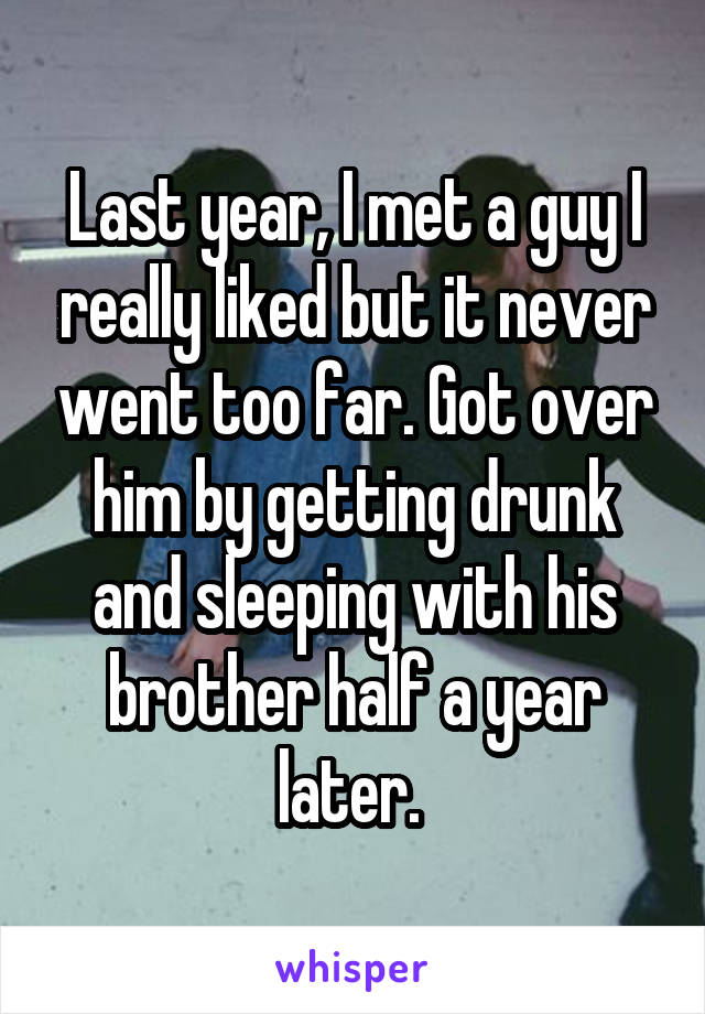 Last year, I met a guy I really liked but it never went too far. Got over him by getting drunk and sleeping with his brother half a year later.