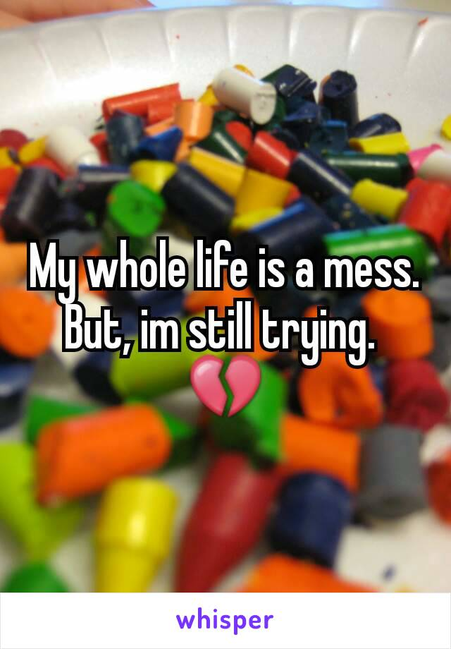 My whole life is a mess. But, im still trying.  💔
