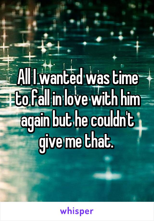 All I wanted was time to fall in love with him again but he couldn't give me that.