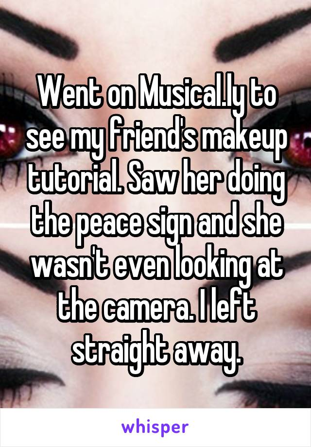 Went on Musical.ly to see my friend's makeup tutorial. Saw her doing the peace sign and she wasn't even looking at the camera. I left straight away.