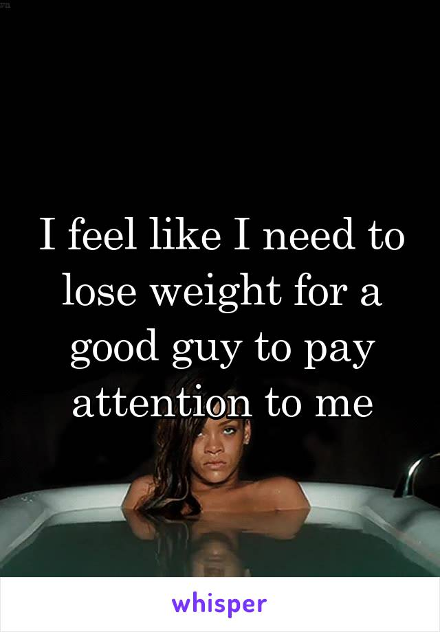 I feel like I need to lose weight for a good guy to pay attention to me