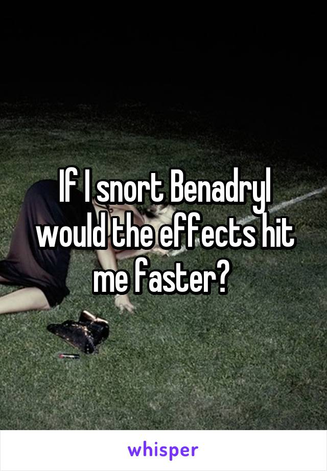 If I snort Benadryl would the effects hit me faster?