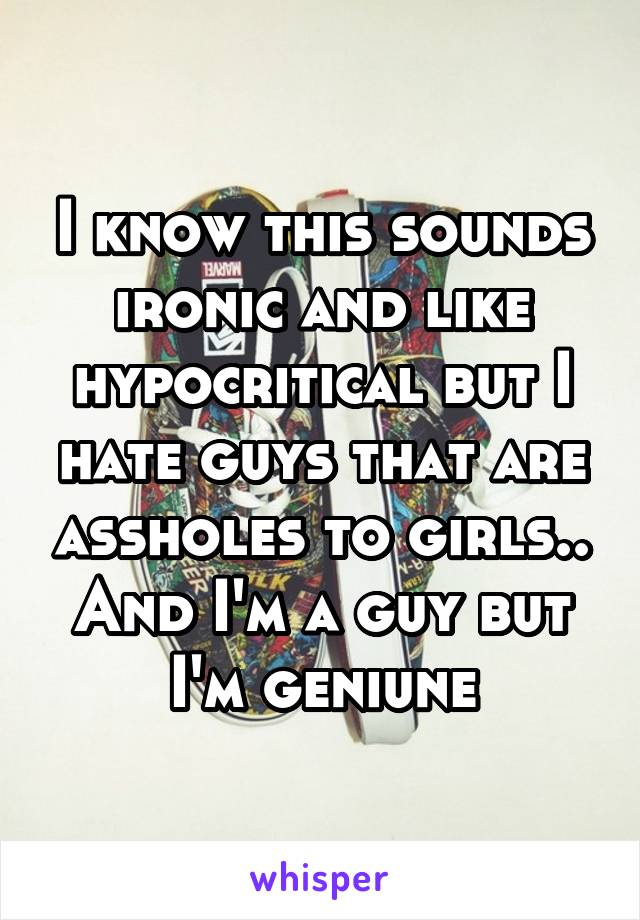 I know this sounds ironic and like hypocritical but I hate guys that are assholes to girls.. And I'm a guy but I'm geniune