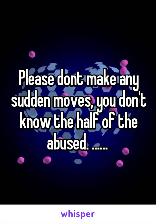 Please dont make any sudden moves, you don't know the half of the abused. ......