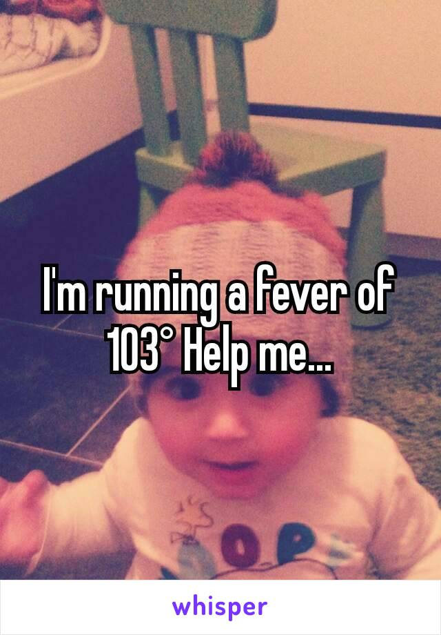 I'm running a fever of 103° Help me...