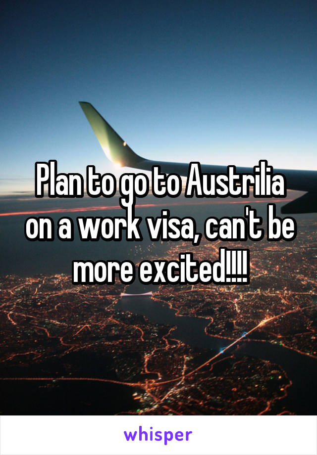 Plan to go to Austrilia on a work visa, can't be more excited!!!!