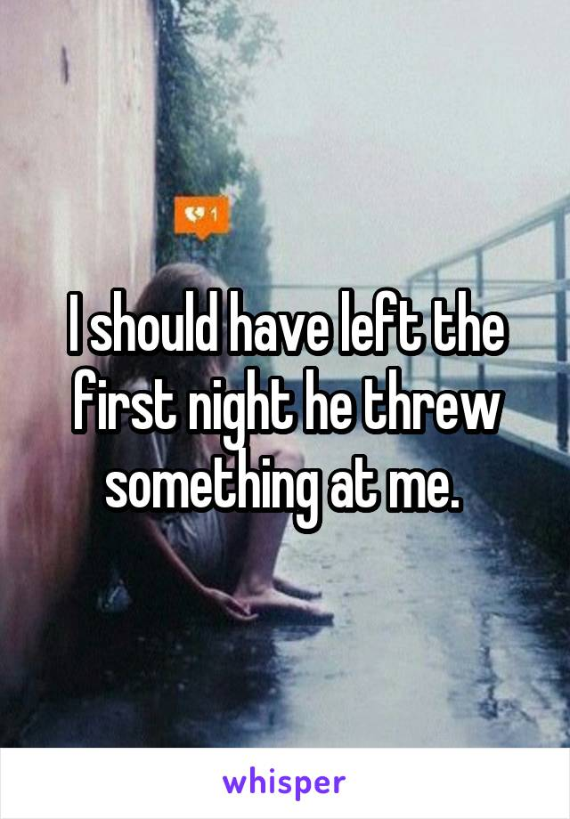 I should have left the first night he threw something at me.