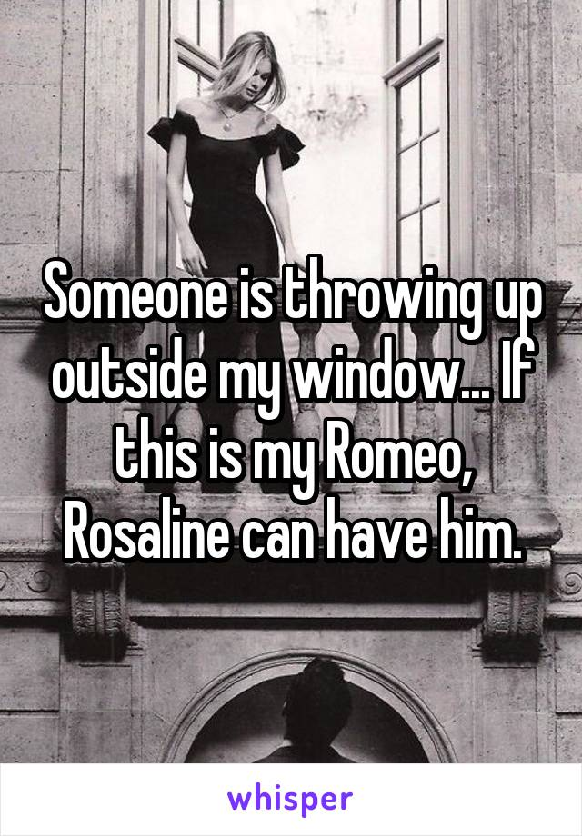Someone is throwing up outside my window... If this is my Romeo, Rosaline can have him.