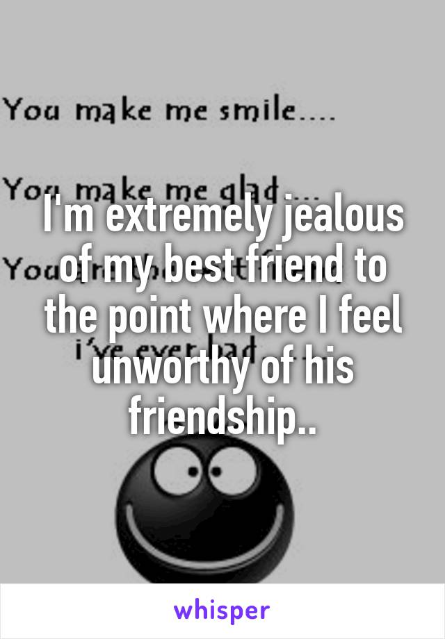 I'm extremely jealous of my best friend to the point where I feel unworthy of his friendship..