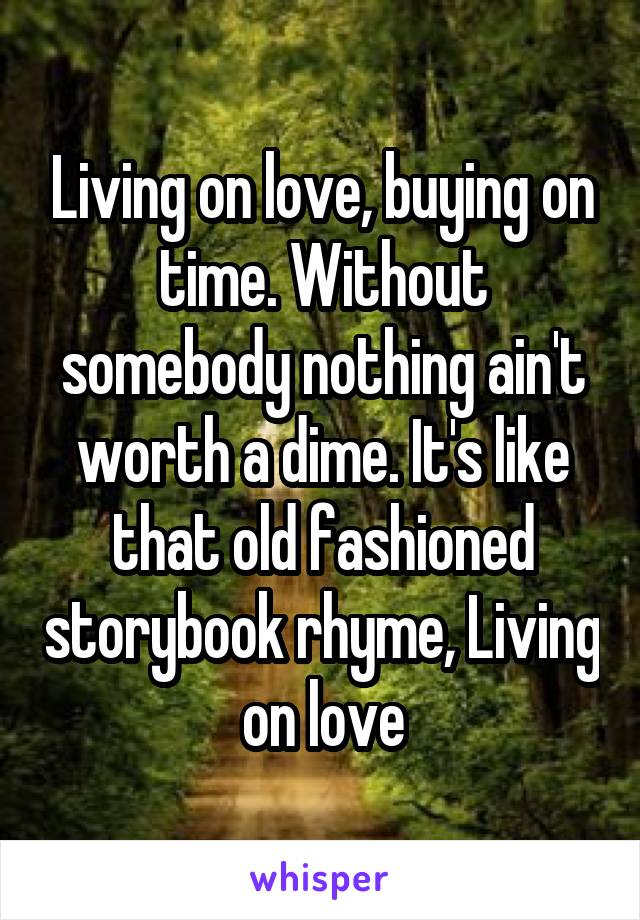 Living on love, buying on time. Without somebody nothing ain't worth a dime. It's like that old fashioned storybook rhyme, Living on love