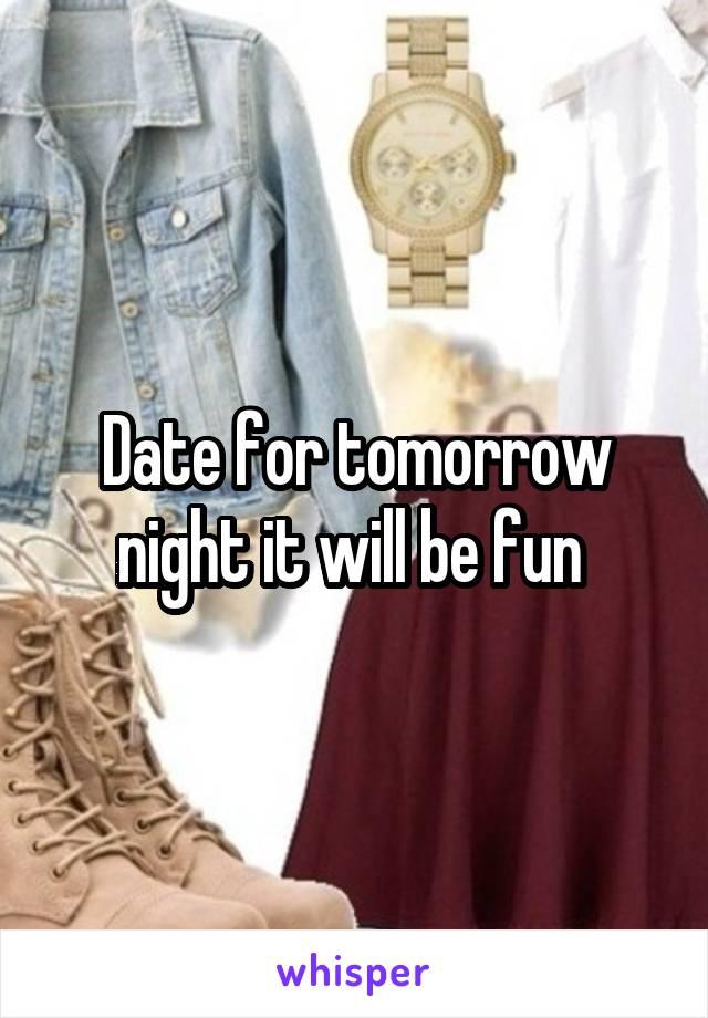Date for tomorrow night it will be fun
