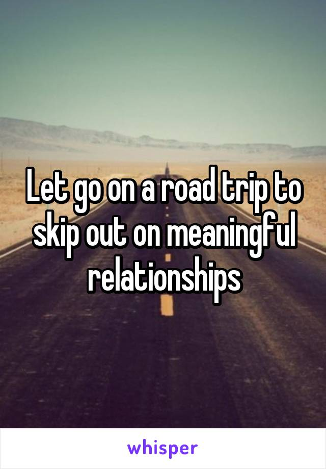 Let go on a road trip to skip out on meaningful relationships