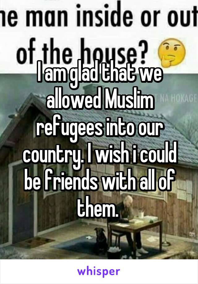 I am glad that we allowed Muslim refugees into our country. I wish i could be friends with all of them.