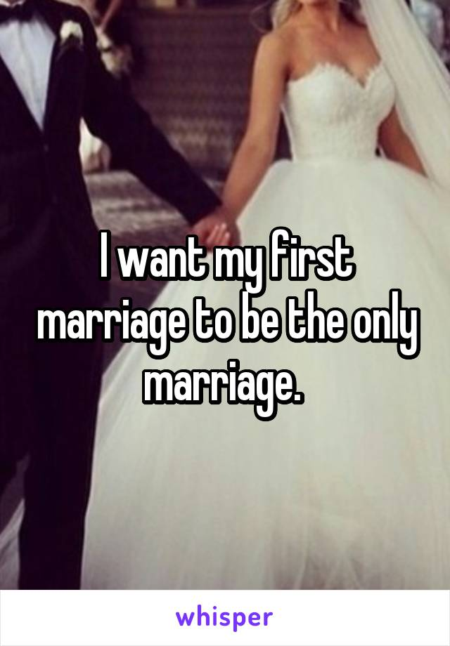 I want my first marriage to be the only marriage.